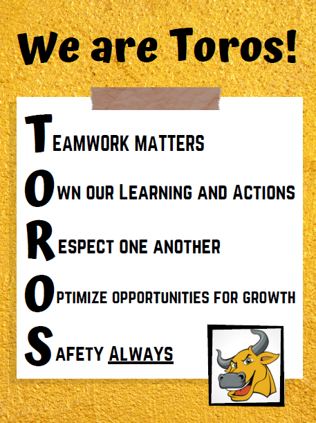 We are Toros! Teamwork matters, Own our learning and actions, respect one another, optimize opportunities for growth, safety
