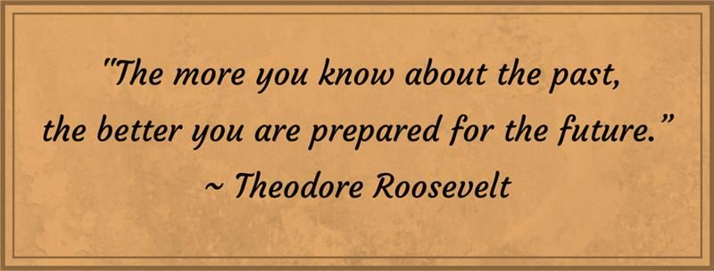 """The more you know about the past, the better you are prepared for the future."" - Theodore Roosevelt"