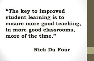 The key to improved student learning is to ensure more good teaching, in more good classrooms, more of the time. -Rick DuFour